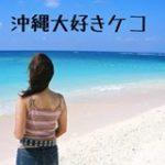 沖縄大好きケコ